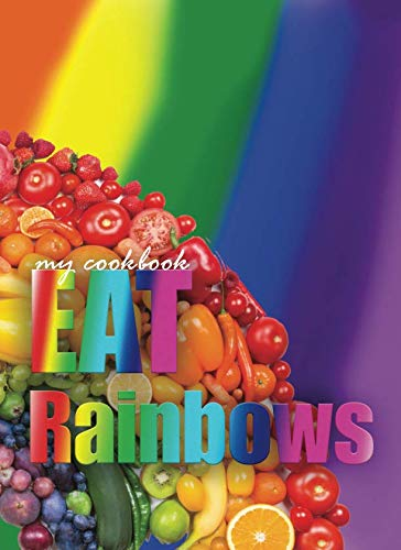 My Cookbook Eat Rainbows: 100 Page Blank Cookbook to Collect and Record Your Favorite Healthy Recipes (Blank Recipe Cookbooks)