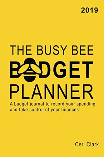 The Busy Bee Budget Planner 2019: A budget journal to record your spending and take control of your finances (Simpler Budgeting Tools)